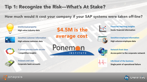 Tip 1: Recognize the Risk  SAP runs some of the most critical business apps imaginable. They, in turn, hold quite a few of your company's crown jewels.  As with most challenges we face in life, the first step to solving a problem is recognizing that we, in fact, have a problem. The world of information security is no different. And as you might deduce, the world of securing your SAP platform is also the same.  Before you can get buy-in from the business and the technical teams to solve the problem, you first need to accept that you have a risk or a deficient process in your SAP implementation. One way to obtain this level of risk recognition is to think through your current situation by asking the following questions:    - How quickly do I apply critical (CVSS 8 or higher) patches for my Windows systems? - How quickly are critical patches applied to my SAP systems, according to my SLA? - If the latter is longer than the former, why am I willing to live with severe risk in my SAP systems for longer periods (sometimes significantly longer) than my Windows systems? - What business processes and critical information flow through my SAP systems?  - Is it acceptable for them to be exposed to this risk?    If you are fortunate enough to find your answers didn't send you into a full tailspin, a quick technical review at this point -- meaning, simply checking that each SAP system is running the latest service pack -- could change that perspective dramatically. Even if you have the latest service packs installed, it's probably wise to keep flicking through these slides to make sure you have some other tips covered as well.  Image Credit: imsmartin/Onapsis/Ponemon Institute