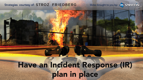Have an Incident Response (IR) plan in place and test it regularly  'I can't stress this enough,' says Grillo. 'Organizations must have an incident response plan, exercise it against two to three likely attack vectors, and see how well the company reacts.'   - All organizations, regardless of size, should have an IR plan where you clearly define how to respond when a potential breach is identified, or when an actual attack occurs -- including who needs to be involved from a notification and decision-making perspective. - Be prepared to respond at your very best in a real breach scenario by conducting simulation exercises for different types of breaches that could affect your organization, possibly including these scenarios:   - Advanced Threats - Cybercrime - Fraud - Malicious Insider - Careless Insider   - Extend your plan and simulation exercises beyond the IT staff. Ensure that every member of the IR team knows exactly what their roles are and has a good understanding of the time commitment involved when an incident does occur. The IR team should include key stakeholders from all applicable areas of the organization, such as:   - Legal - HR - Executive Management - PR / Communications - Information Technology   - Have a plan that includes your third-party vendors, so you can manage their risk from the beginning of the relationship. For example, your vendors should have a service level agreement (SLA) in their contract that governs their responses to security incidents. Get a clear view into those requirements, and determine where liability rests if a third-party vendor exposes your data.    More Reading | Lack of Third-Party Risk Reporting: http://www.dfs.ny.gov/about/press/pr1504091.htm  Image Source: imsmartin
