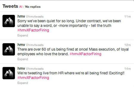 HMV In January, a social media executive for music chain HMV live-tweeted the firing of 190 staff from the corporate Twitter account. 'We're tweeting live from HR where we're all being fired! Exciting!!' the first tweet read. Eventually, the marketing director caught wind of the rogue tweeting, which of course was live-tweeted, too: 'Just overheard our Marketing Director (he's staying, folks!) ask 'How do I shut down Twitter?''