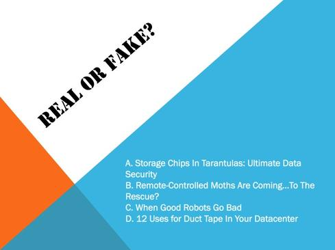 Real or fake? A. Storage Chips in Tarantulas: Ultimate Data Security B. Remote-Controlled Moths Are Coming ... To The Rescue? C. When Good Robots Go Bad D. 12 Uses for Duct Tape in Your Data Center